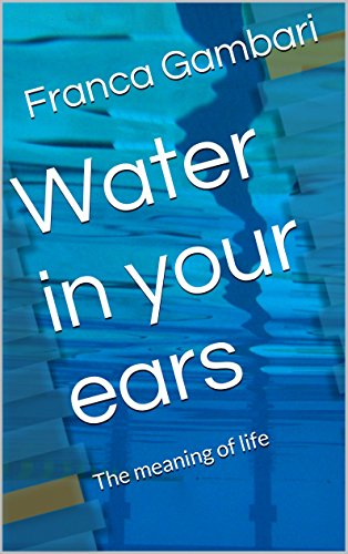 Water in your ears: The meaning of life