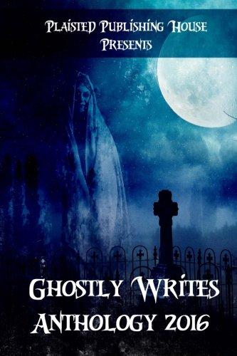 Ghostly Writes Anthology 2016 (Plaisted Publishing House Presents) (Volume 1)
