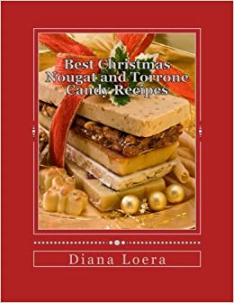 best christmas nougat and torrone candy recipes nougat torrone recipes sure to delight diana loera 9780692313619 amazoncom books