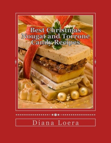 Best Christmas Nougat and Torrone Candy Recipes: Nougat & Torrone Recipes Sure to Delight by Diana Loera