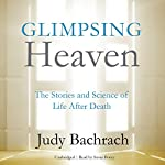 Glimpsing Heaven: The Stories and Science of Life after Death | Judy Bachrach