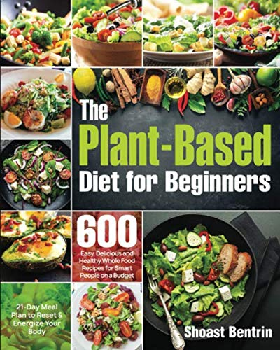 The Plant-Based Diet for Beginners: 600 Easy, Delicious and Healthy Whole Food Recipes for Smart People on a Budget (21-Day Meal Plan to Reset & Energize Your Body)