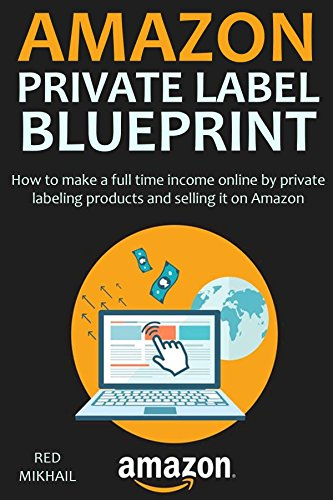 AMAZON PRIVATE LABEL BLUEPRINT: How to make a full time income online by private labeling products and selling it on Amazon (Step by Step)