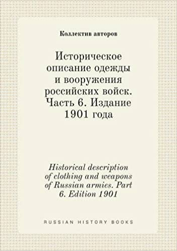 Historical description of clothing and weapons of Russian armies. Part 6. Edition 1901 (Russian Edition)