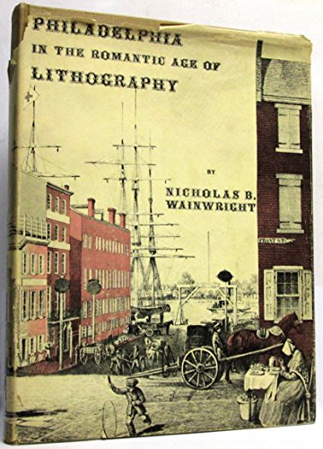 Philadelphia In The Romantic Age Of Lithography. An Illustrated History Of Early Lithography In Philadelphia With A Descriptive List Of Philadelphia Scenes Made By Philadelphia Lithographers Before 1866.