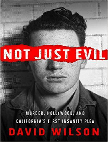 Not Just Evil: Murder, Hollywood, and Californias First Insanity Plea