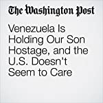 Venezuela Is Holding Our Son Hostage, and the U.S. Doesn't Seem to Care | Laurie Holt,Jason Holt