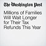 Millions of Families Will Wait Longer for Their Tax Refunds This Year | Jonnelle Marte