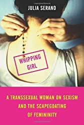 Whipping Girl: A Transsexual Woman on Sexism and the Scapegoating of Femininity by Julia Serano (2007-05-14)