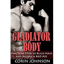 GLADIATOR BODY: Practical Steps to Build Mass and Become a Bad Ass (Working Out and Body Building Books Book 1)