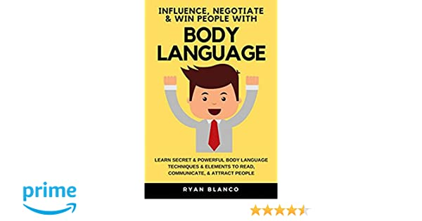 influence negotiate win people with body language learn secret powerful body language techniques elements to read communicate attract people