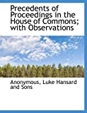 Precedents of Proceedings in the House of Commons; with Observations, Anonymous and Anonymous, 1140611054
