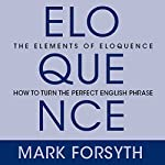 The Elements of Eloquence: Secrets of the Perfect Turn of Phrase | Mark Forsyth