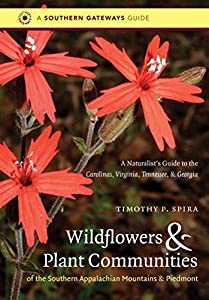 Wildflowers and Plant Communities of the Southern Appalachian Mountains and Piedmont: A Naturalist's Guide to the Carolinas, Virginia, Tennessee, and Georgia (Southern Gateways Guides) First edition by Spira, Timothy P. (2011) Paperback