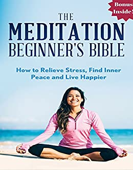 Meditation: The Meditation Beginner's Bible: How to Relieve Stress, Find Inner Peace and Live Happier (meditation for beginners, zen, energy healing, spiritual ... meditation books, meditation techniques)