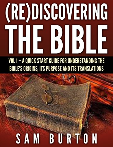 (Re)Discovering The Bible: Vol 1 – A Quick Start Guide For  Understanding the Bible's Origins, its Purpose and its Translations by [Burton, Sam]