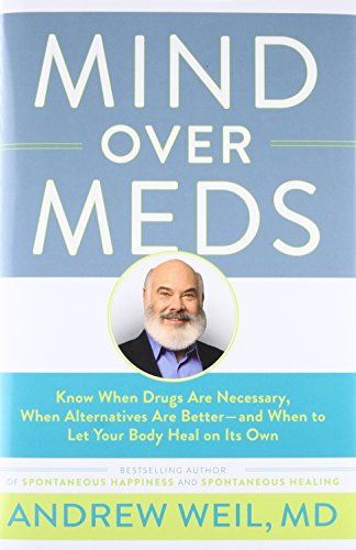 Mind Over Meds: Know When Drugs Are Necessary, When Alternatives Are Better — and When to Let Your Body Heal on Its Own
