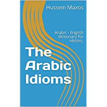 The Arabic Idioms: Arabic - English dictionary for idioms. (Art of speech collection)