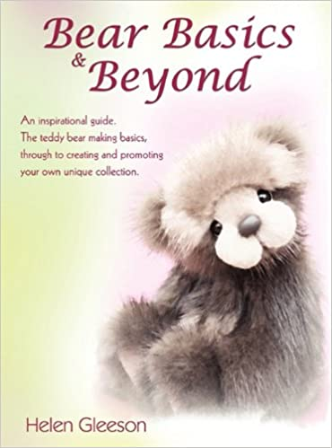 Through to Creating and Promoting Your Own Unique Collection. Bear Basics /& Beyond An Inspirational Guide the Teddy Bear Making Basics