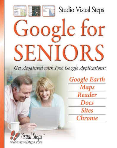 Google For Seniors  Get Acquainted With Free Google Applications  Google Earth  Maps  Reader  Docs  Sites  Chrome  Computer Books For Seniors Series