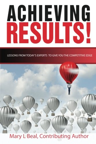 Achieving Results: Lessons from Today's Experts to Give You the Competitive Edge