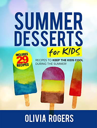 Summer Desserts for Kids (3rd Edition): 29 Recipes to Keep the Kids Cool During the Summer! by [Rogers, Olivia]