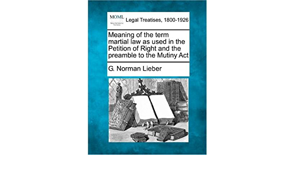 Meaning Of The Term Martial Law As Used In The Petition Of Right And The Preamble To The Mutiny Act Paperback Common By Author G Norman Lieber 0884905791641 Amazon Com Books
