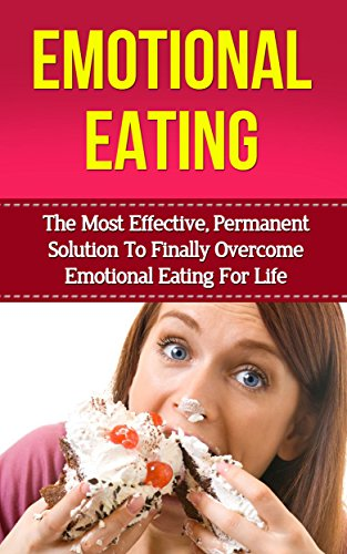 Emotional Eating: The Most Effective Permanent Solution To Finally Overcome Emotional Eating And Binge Eating Disorder For Life (emotional eating, binge ... cure, compulsive eating, food addiction)