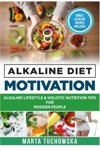 Alkaline Diet Motivation: Alkaline Lifestyle and Holistic Nutrition Tips for Modern People (Weight Loss Motivation) (Vol