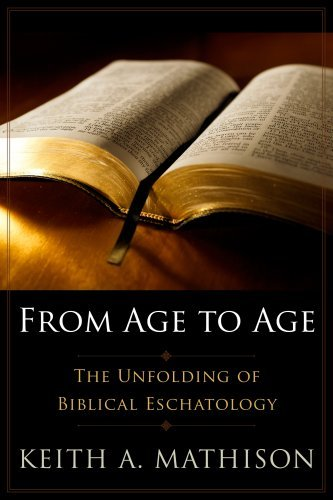 Read Online From Age to Age: The Unfolding of Biblical Eschatology by Keith A. Mathison (2009-03-02) pdf