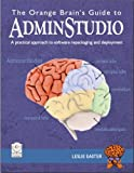 The Orange Brain's Guide to AdminStudio : A practical approach to software repackaging and Deployment, Easter, Leslie, 097905690X