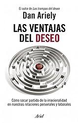 Las ventajas del deseo: Cómo sacar partido de la irracionalidad en nuestras relaciones personales y laborales (Spanish Edition)