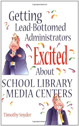 Getting Lead-Bottomed Administrators Excited About School Library Media Centers (Building Partnerships Series)