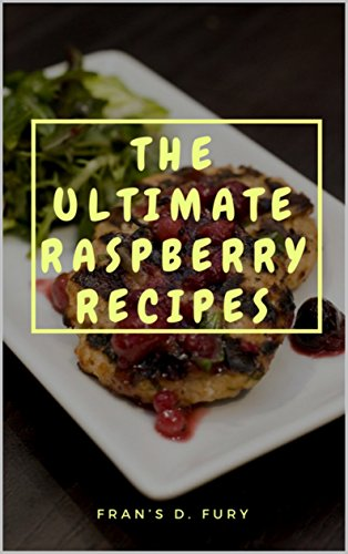 The Ultimate Raspberry Recipes: 101 A Collection of Raspberry Recipes by Fran's D. Fury