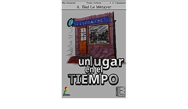 Un lugar en el tiempo (Spanish Edition) - Kindle edition by A. Bial Le Métayer, Fenix Hebron, Javier Gutiérrez Chamorro, Bia Namaran.
