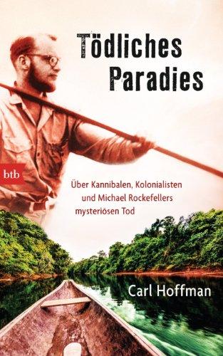 Tödliches Paradies: Über Kannibalen, Kolonialisten und Michael Rockefellers mysteriösen Tod (German Edition)