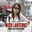Wish Lanterns: Young Lives in New China Audiobook by Alec Ash Narrated by James Patrick Cronin