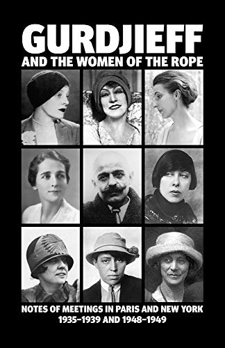 New York Rope - Gurdjieff and the Women of the Rope: Notes of Meetings in Paris and New York 1935-1939 and 1948-1949