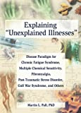 img - for Explaining 'Unexplained Illnesses': Disease Paradigm for Chronic Fatigue Syndrome, Multiple Chemical Sensitivity, Fibromyalgia, Post-Traumatic Stress Disorder, and Gulf War Syndrome book / textbook / text book