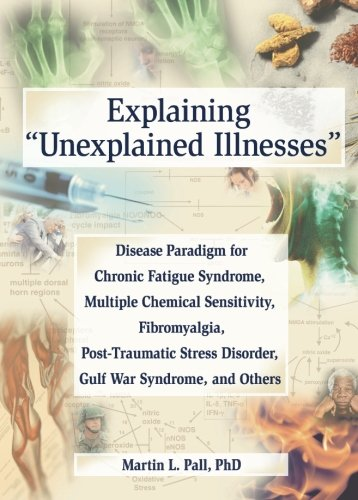 Explaining 'Unexplained Illnesses': Disease Paradigm for Chronic Fatigue Syndrome, Multiple Chemical Sensitivity, Fibromyalgia, Post-Traumatic Stress Disorder, and Gulf War Syndrome