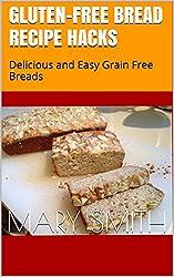 Gluten-Free Bread Recipe Hacks: Delicious and Easy Grain Free Breads (Cookbook Book 11)