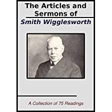 The Sermons and Articles of Smith Wigglesworth: A Collection of 75 Readings