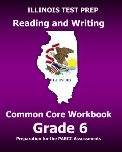 ILLINOIS TEST PREP Reading and Writing Common Core Workbook Grade 6: Preparation for the PARCC Assessments