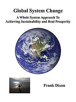 Global System Change: A Whole System Approach to Achieving Sustainability and Real Prosperity by [Dixon, Frank]