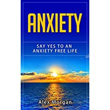 Anxiety: Say Yes to an Anxiety Free Life (anxiety self help, confidence, panic, anxiety relief)