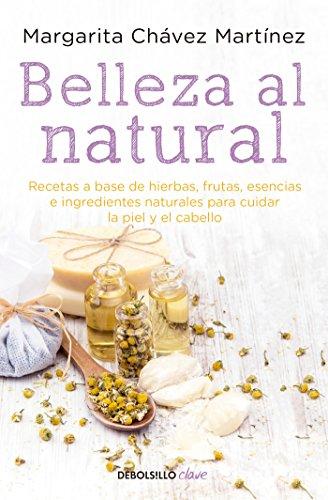 Belleza al natural / Natural Beauty: Una coleccion de recetas 100% naturales para cuidar la piel y el cabello (Spanish Edition)