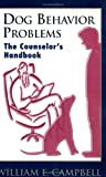 Dog Behavior Problems - the Counselor's Handbook, William E. Campbell, 0966870514