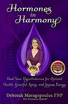 Hormones in Harmony: Heal Your Hypothalamus for Optimal Health, Graceful Aging, and Joyous Energy by [Maragopoulos FNP, Deborah, Maragopoulos, Deborah]