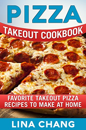 Pizza Takeout Cookbook: Favorite Takeout Pizza Recipes to Make at Home (Takeout Cookbooks Book 10) by Lina Chang