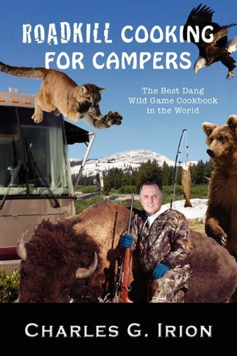 Roadkill Cooking for Campers: The Best Dang Wild Game Cookbook in the World by Charles G. Irion